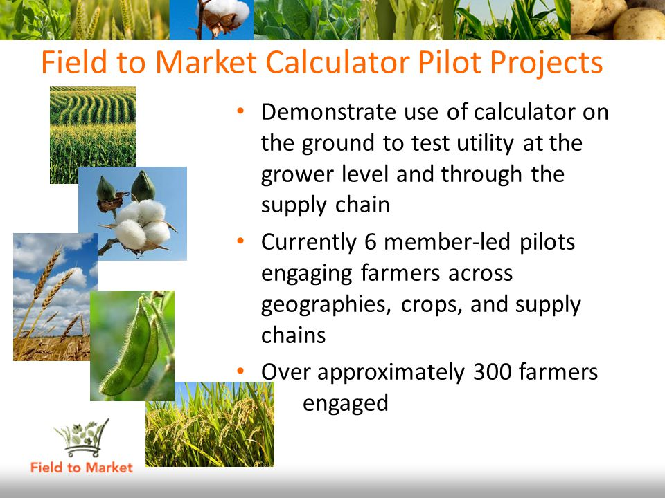 Field to Market Calculator Pilot Projects Demonstrate use of calculator on the ground to test utility at the grower level and through the supply chain Currently 6 member-led pilots engaging farmers across geographies, crops, and supply chains Over approximately 300 farmers engaged