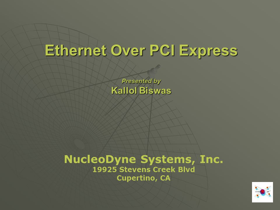 Ethernet Over PCI Express Presented by Kallol Biswas NucleoDyne Systems, Inc. 19925 Stevens Creek Blvd Cupertino, CA