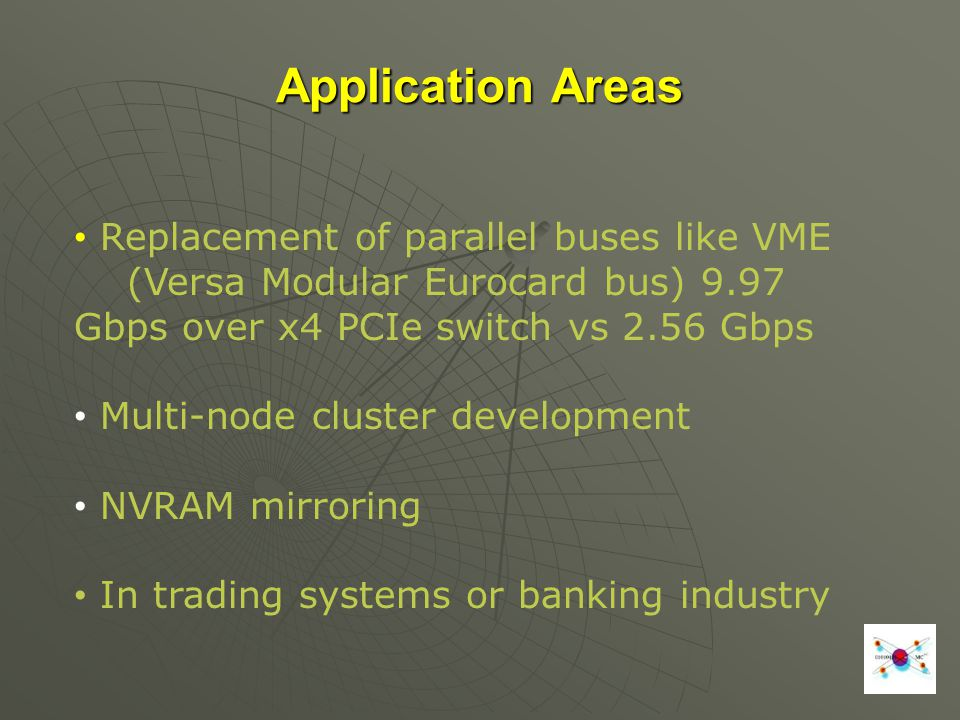 Application Areas Replacement of parallel buses like VME (Versa Modular Eurocard bus) 9.97 Gbps over x4 PCIe switch vs 2.56 Gbps Multi-node cluster de