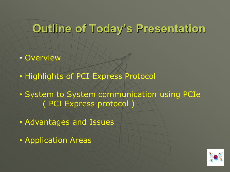 Outline of Todays Presentation Overview Highlights of PCI Express Protocol System to System communication using PCIe ( PCI Express protocol ) Advantages and Issues Application Areas
