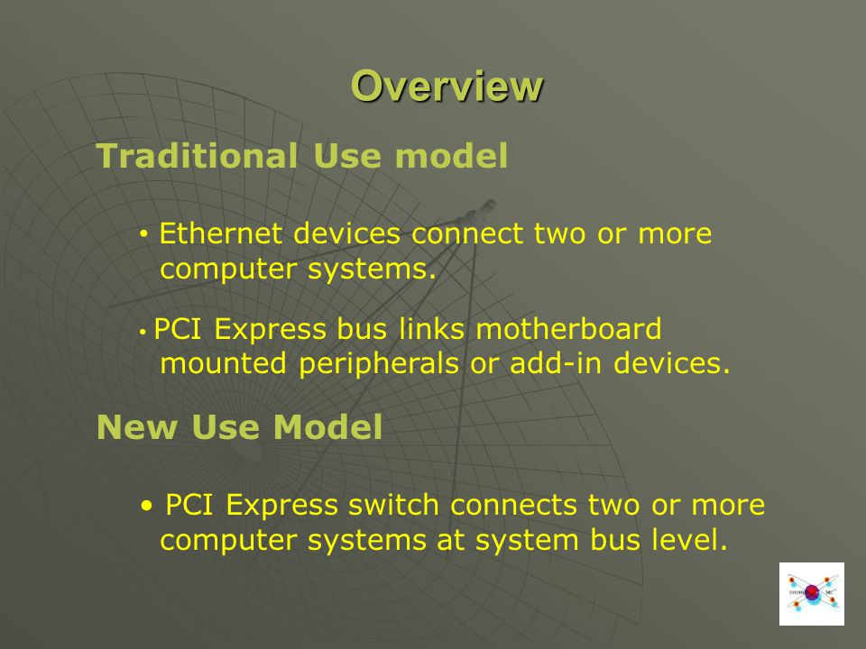 Overview Traditional Use model Ethernet devices connect two or more computer systems. PCI Express bus links motherboard mounted peripherals or add-in