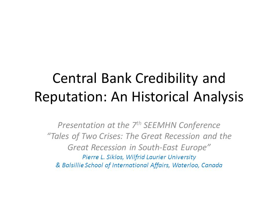 Central Bank Credibility and Reputation: An Historical Analysis Presentation at the 7 th SEEMHN Conference Tales of Two Crises: The Great Recession and the Great Recession in South-East Europe Pierre L.