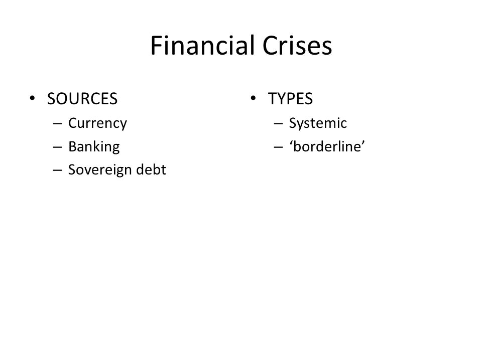 Financial Crises SOURCES – Currency – Banking – Sovereign debt TYPES – Systemic – borderline