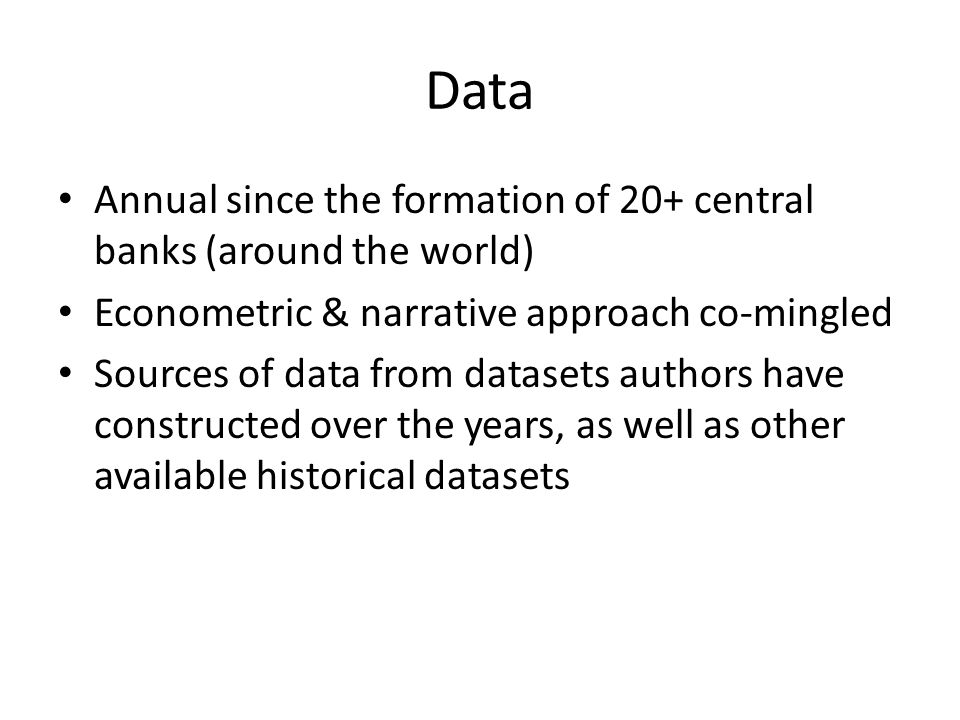 Data Annual since the formation of 20+ central banks (around the world) Econometric & narrative approach co-mingled Sources of data from datasets authors have constructed over the years, as well as other available historical datasets