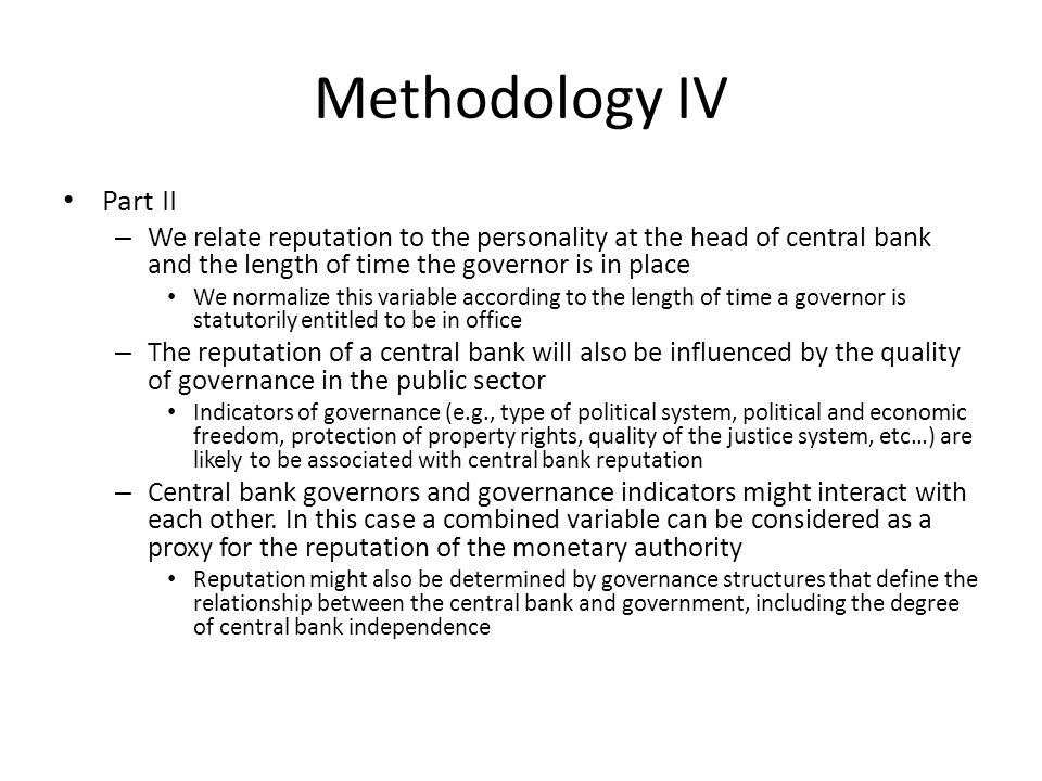 Methodology IV Part II – We relate reputation to the personality at the head of central bank and the length of time the governor is in place We normalize this variable according to the length of time a governor is statutorily entitled to be in office – The reputation of a central bank will also be influenced by the quality of governance in the public sector Indicators of governance (e.g., type of political system, political and economic freedom, protection of property rights, quality of the justice system, etc…) are likely to be associated with central bank reputation – Central bank governors and governance indicators might interact with each other.