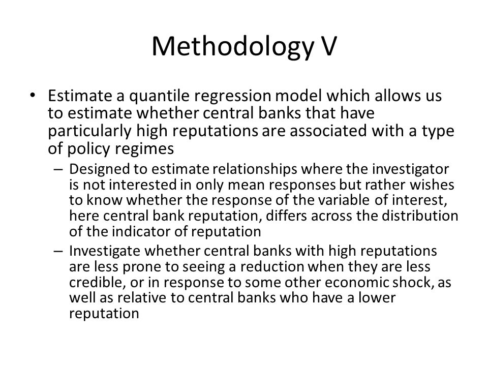 Methodology V Estimate a quantile regression model which allows us to estimate whether central banks that have particularly high reputations are associated with a type of policy regimes – Designed to estimate relationships where the investigator is not interested in only mean responses but rather wishes to know whether the response of the variable of interest, here central bank reputation, differs across the distribution of the indicator of reputation – Investigate whether central banks with high reputations are less prone to seeing a reduction when they are less credible, or in response to some other economic shock, as well as relative to central banks who have a lower reputation