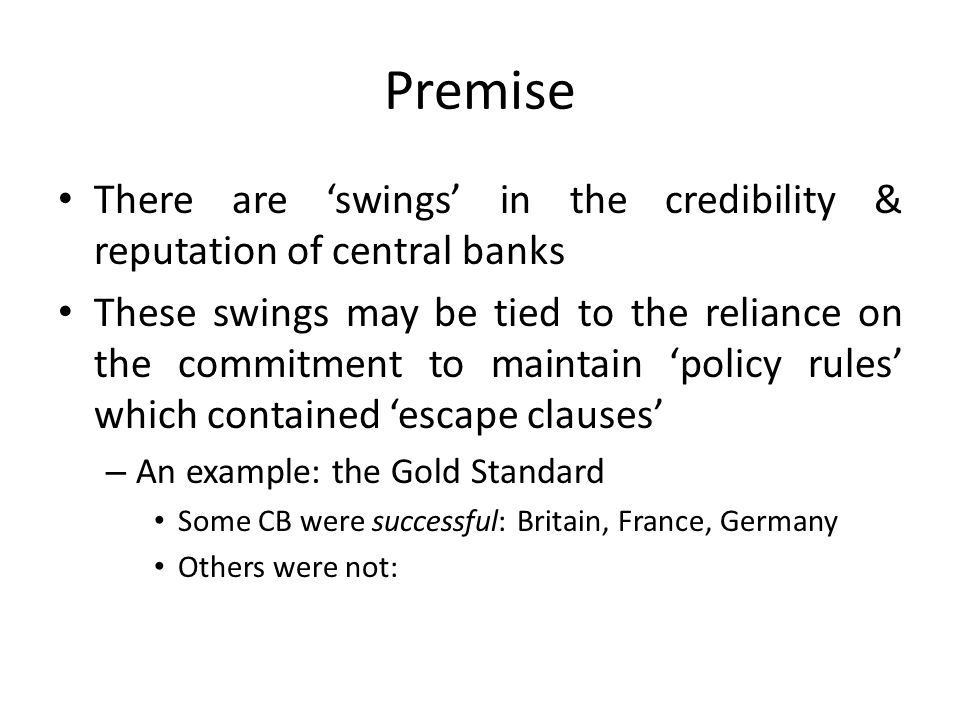 Premise There are swings in the credibility & reputation of central banks These swings may be tied to the reliance on the commitment to maintain policy rules which contained escape clauses – An example: the Gold Standard Some CB were successful: Britain, France, Germany Others were not: