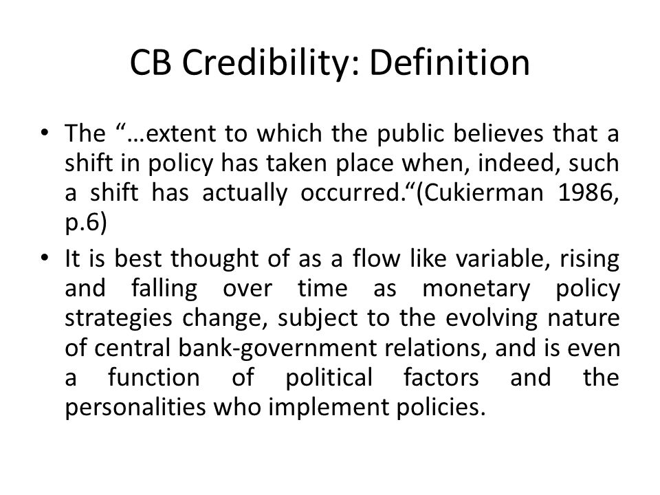 CB Credibility: Definition The …extent to which the public believes that a shift in policy has taken place when, indeed, such a shift has actually occurred.(Cukierman 1986, p.6) It is best thought of as a flow like variable, rising and falling over time as monetary policy strategies change, subject to the evolving nature of central bank-government relations, and is even a function of political factors and the personalities who implement policies.