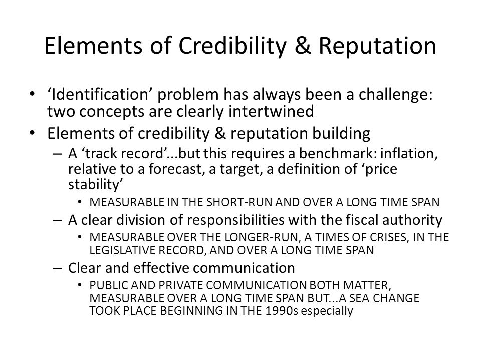 Elements of Credibility & Reputation Identification problem has always been a challenge: two concepts are clearly intertwined Elements of credibility & reputation building – A track record...but this requires a benchmark: inflation, relative to a forecast, a target, a definition of price stability MEASURABLE IN THE SHORT-RUN AND OVER A LONG TIME SPAN – A clear division of responsibilities with the fiscal authority MEASURABLE OVER THE LONGER-RUN, A TIMES OF CRISES, IN THE LEGISLATIVE RECORD, AND OVER A LONG TIME SPAN – Clear and effective communication PUBLIC AND PRIVATE COMMUNICATION BOTH MATTER, MEASURABLE OVER A LONG TIME SPAN BUT...A SEA CHANGE TOOK PLACE BEGINNING IN THE 1990s especially