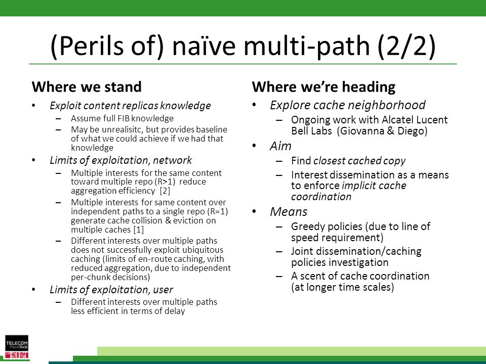 (Perils of) naïve multi-path (2/2) Where we stand Exploit content replicas knowledge – Assume full FIB knowledge – May be unrealisitc, but provides baseline of what we could achieve if we had that knowledge Limits of exploitation, network – Multiple interests for the same content toward multiple repo (R>1) reduce aggregation efficiency [2] – Multiple interests for same content over independent paths to a single repo (R=1) generate cache collision & eviction on multiple caches [1] – Different interests over multiple paths does not successfully exploit ubiquitous caching (limits of en-route caching, with reduced aggregation, due to independent per-chunk decisions) Limits of exploitation, user – Different interests over multiple paths less efficient in terms of delay Where were heading Explore cache neighborhood – Ongoing work with Alcatel Lucent Bell Labs (Giovanna & Diego) Aim – Find closest cached copy – Interest dissemination as a means to enforce implicit cache coordination Means – Greedy policies (due to line of speed requirement) – Joint dissemination/caching policies investigation – A scent of cache coordination (at longer time scales)