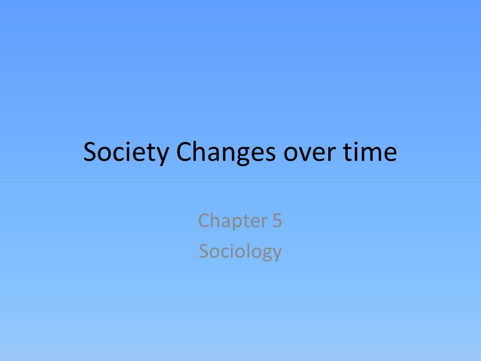 Society Changes over time Chapter 5 Sociology