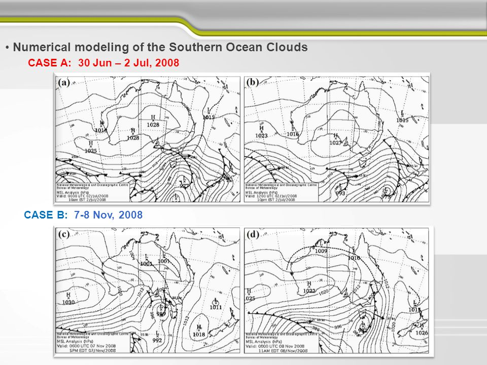 Numerical modeling of the Southern Ocean Clouds CASE A: 30 Jun – 2 Jul, 2008 CASE A Abbreviation Vertical Resolution Microphysics Scheme Boundary Layer Scheme CCN Concentration TC default 64η levels Thompson 2008YSU100 cm -3 TH modified 64η levels Thompson 2008YSU100 cm -3 LH modified 64η levels LinYSU100 cm -3 MH modified 64η levels MorrisonYSU100 cm -3 CASE B Abbreviation Vertical Resolution Microphysics Scheme Boundary Layer Scheme CCN Concentration TC default 64η levels Thompson 2008YSU100 cm -3 TH modified 64η levels Thompson 2008YSU100 cm -3 LH modified 64η levels LinYSU100 cm -3 TH_MYJ modified 64η levels Thompson 2008MYJ100 cm -3 TH_MYNN (track 3) modified 64η levels Thompson 2008MYNN100 cm -3 TH_CCN50 modified 64η levels Thompson 2008YSU50 cm -3 TH_CCN25 modified 64η levels Thompson 2008YSU25 cm -3 WRF configuration settings for the two cases CASE B: 7-8 Nov, 2008