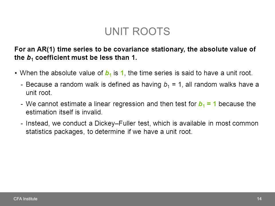 UNIT ROOTS For an AR(1) time series to be covariance stationary, the absolute value of the b 1 coefficient must be less than 1. When the absolute valu