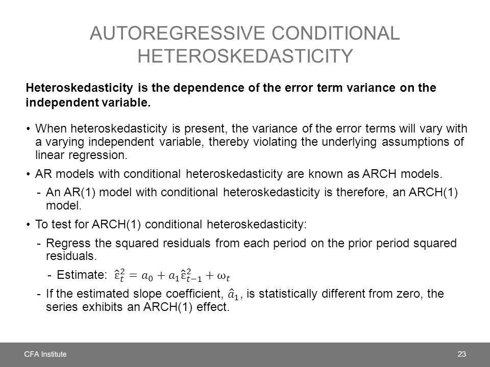 AUTOREGRESSIVE CONDITIONAL HETEROSKEDASTICITY Heteroskedasticity is the dependence of the error term variance on the independent variable. 23