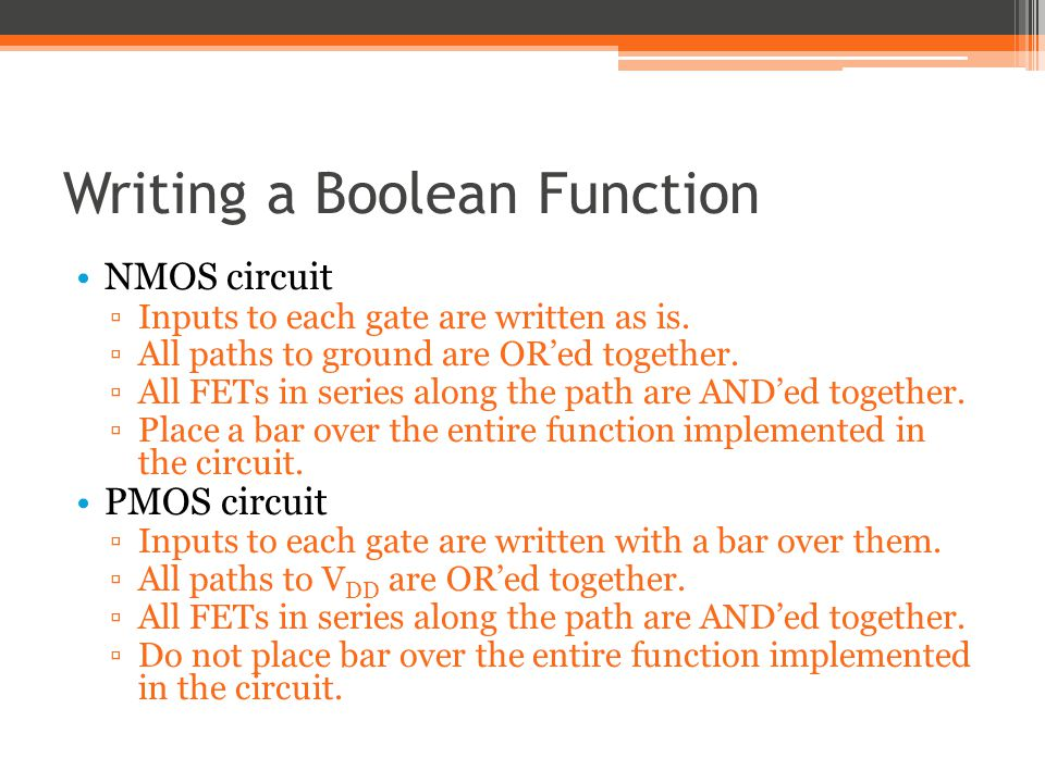Writing a Boolean Function NMOS circuit Inputs to each gate are written as is. All paths to ground are ORed together. All FETs in series along the pat