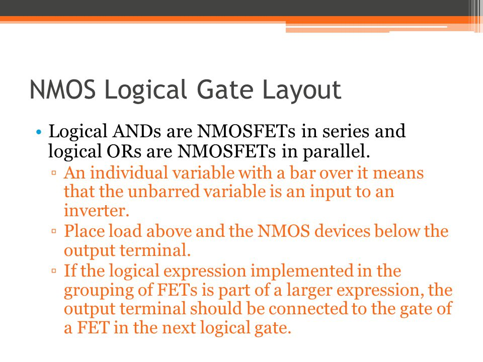 NMOS Logical Gate Layout Logical ANDs are NMOSFETs in series and logical ORs are NMOSFETs in parallel. An individual variable with a bar over it means