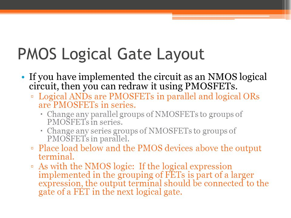PMOS Logical Gate Layout If you have implemented the circuit as an NMOS logical circuit, then you can redraw it using PMOSFETs. Logical ANDs are PMOSF