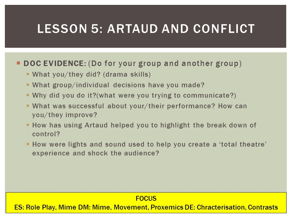 LESSON 5: ARTAUD AND CONFLICT FOCUS ES: Role Play, Mime DM: Mime, Movement, Proxemics DE: Chracterisation, Contrasts DOC EVIDENCE: (Do for your group and another group) What you/they did.