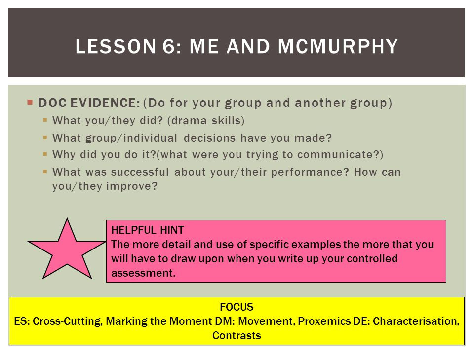 LESSON 6: ME AND MCMURPHY FOCUS ES: Cross-Cutting, Marking the Moment DM: Movement, Proxemics DE: Characterisation, Contrasts DOC EVIDENCE: (Do for yo