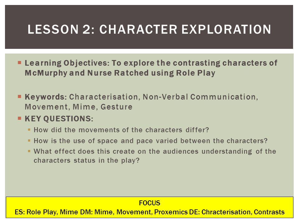 Learning Objectives: To explore the contrasting characters of McMurphy and Nurse Ratched using Role Play Keywords: Characterisation, Non-Verbal Commun