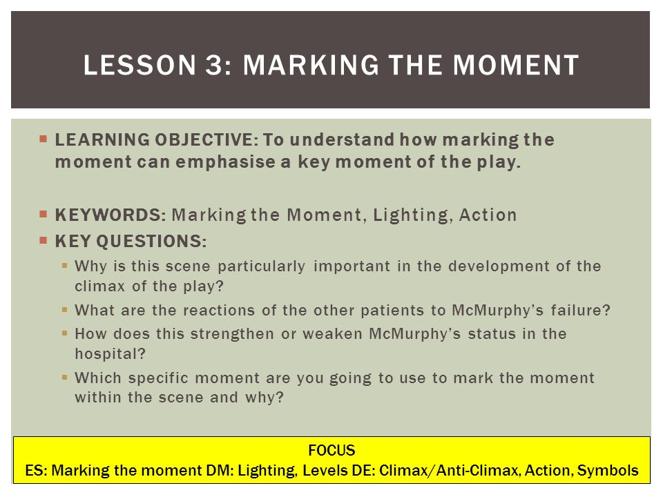 LEARNING OBJECTIVE: To understand how marking the moment can emphasise a key moment of the play. KEYWORDS: Marking the Moment, Lighting, Action KEY QU