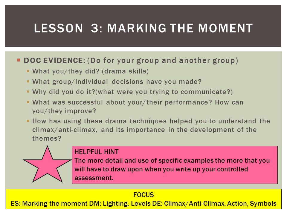 LESSON 3: MARKING THE MOMENT FOCUS ES: Marking the moment DM: Lighting, Levels DE: Climax/Anti-Climax, Action, Symbols DOC EVIDENCE: (Do for your group and another group) What you/they did.