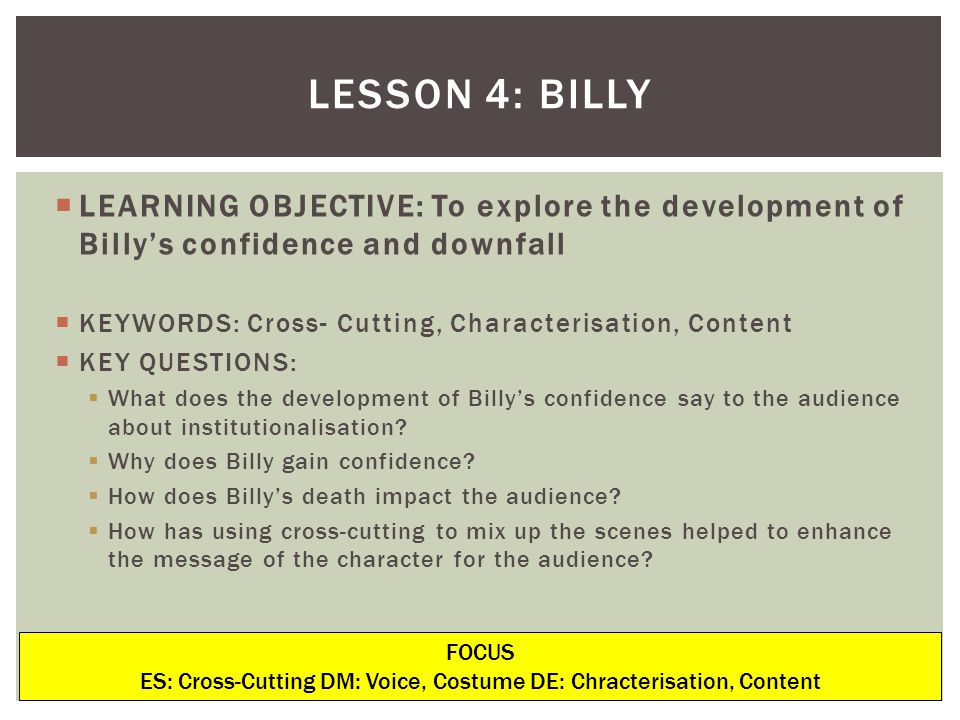 LEARNING OBJECTIVE: To explore the development of Billys confidence and downfall KEYWORDS: Cross- Cutting, Characterisation, Content KEY QUESTIONS: What does the development of Billys confidence say to the audience about institutionalisation.