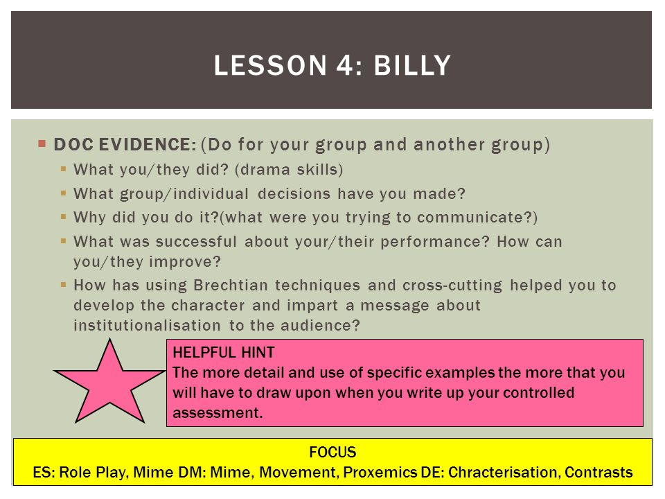 LESSON 4: BILLY FOCUS ES: Role Play, Mime DM: Mime, Movement, Proxemics DE: Chracterisation, Contrasts DOC EVIDENCE: (Do for your group and another group) What you/they did.