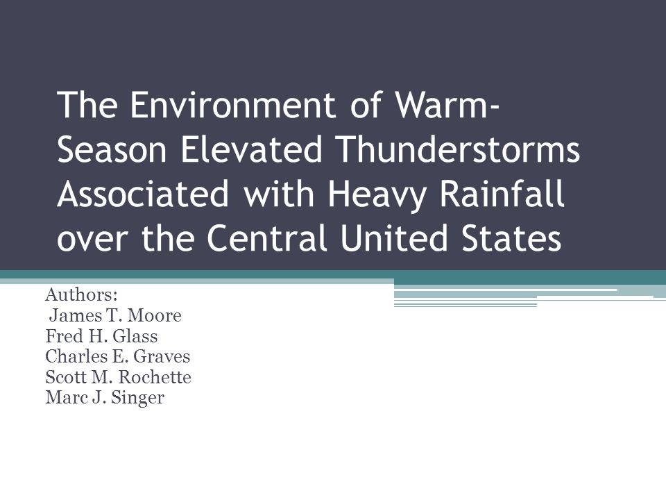 The Environment of Warm- Season Elevated Thunderstorms Associated with Heavy Rainfall over the Central United States Authors: James T. Moore Fred H. G