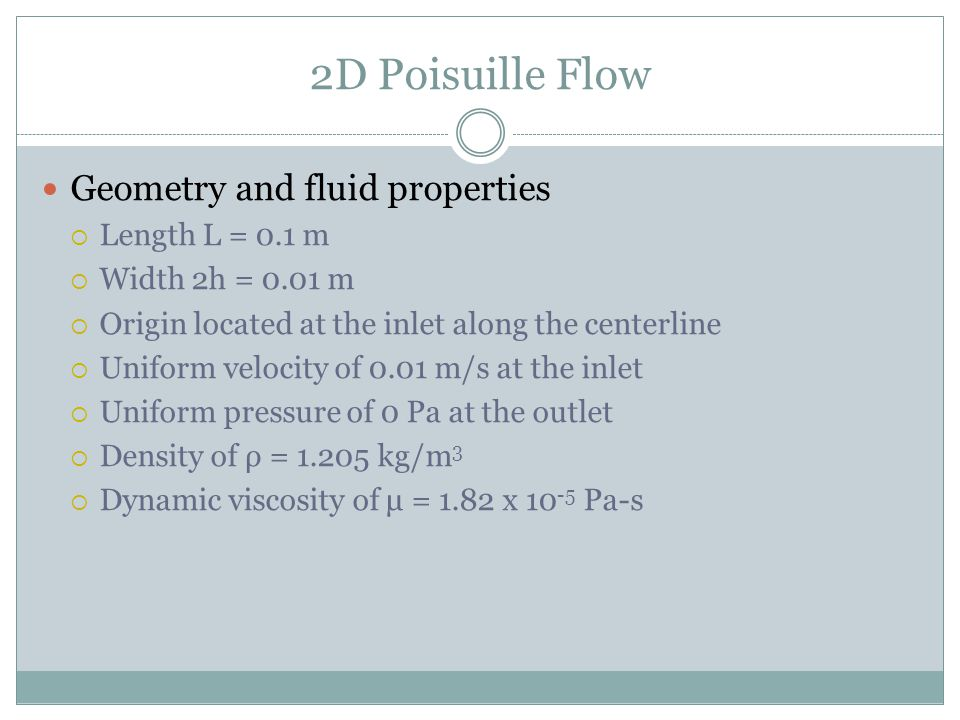2D Poisuille Flow Geometry and fluid properties Length L = 0.1 m Width 2h = 0.01 m Origin located at the inlet along the centerline Uniform velocity o
