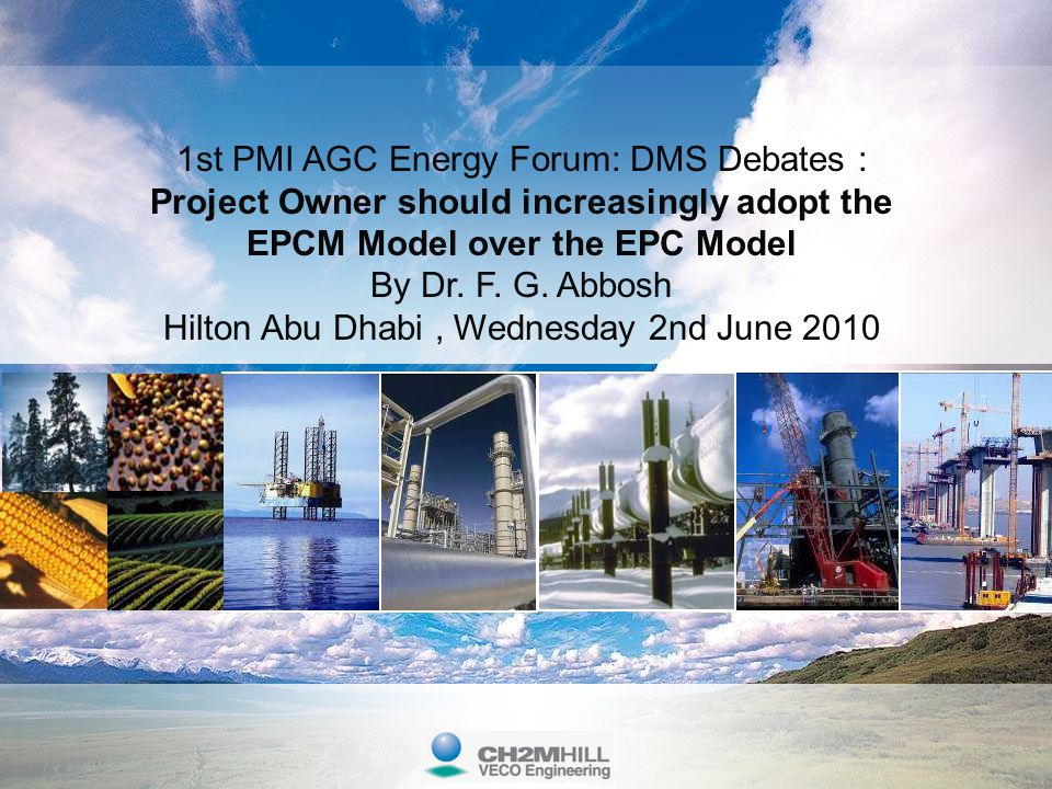 1st PMI AGC Energy Forum: DMS Debates : Project Owner should increasingly adopt the EPCM Model over the EPC Model By Dr. F. G. Abbosh Hilton Abu Dhabi