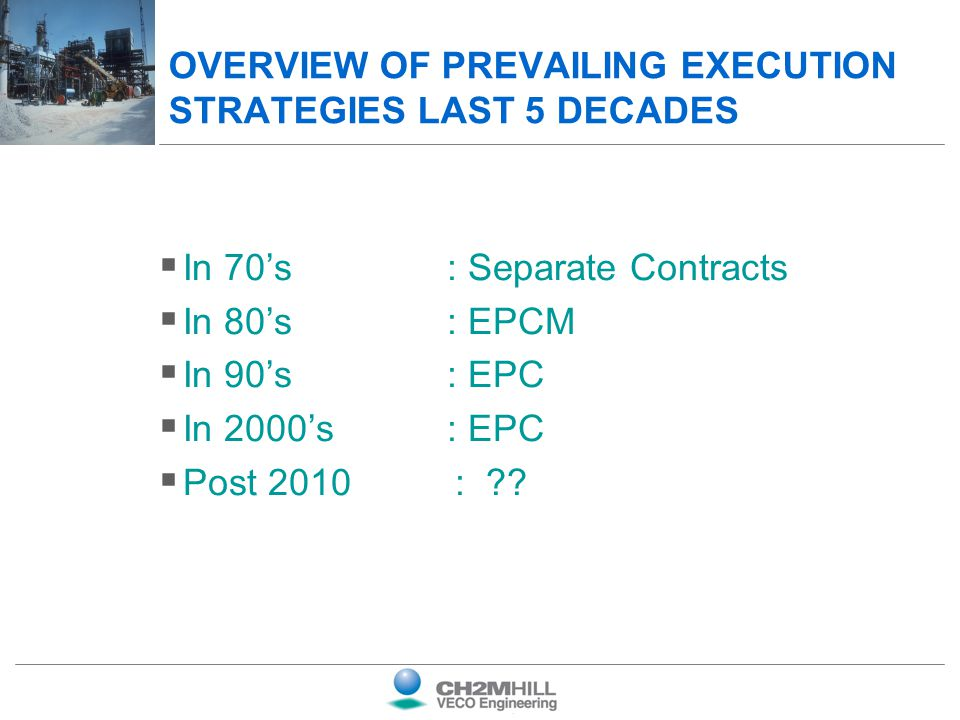 OVERVIEW OF PREVAILING EXECUTION STRATEGIES LAST 5 DECADES In 70s: Separate Contracts In 80s: EPCM In 90s: EPC In 2000s: EPC Post 2010 : ??