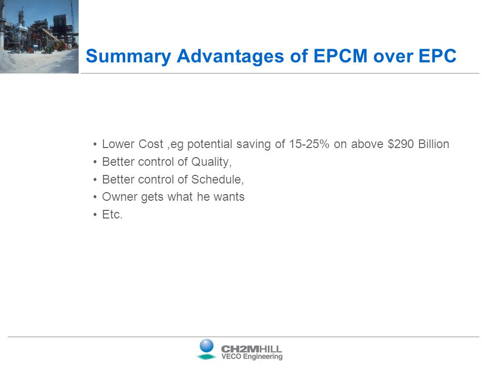 Summary Advantages of EPCM over EPC Lower Cost,eg potential saving of 15-25% on above $290 Billion Better control of Quality, Better control of Schedu