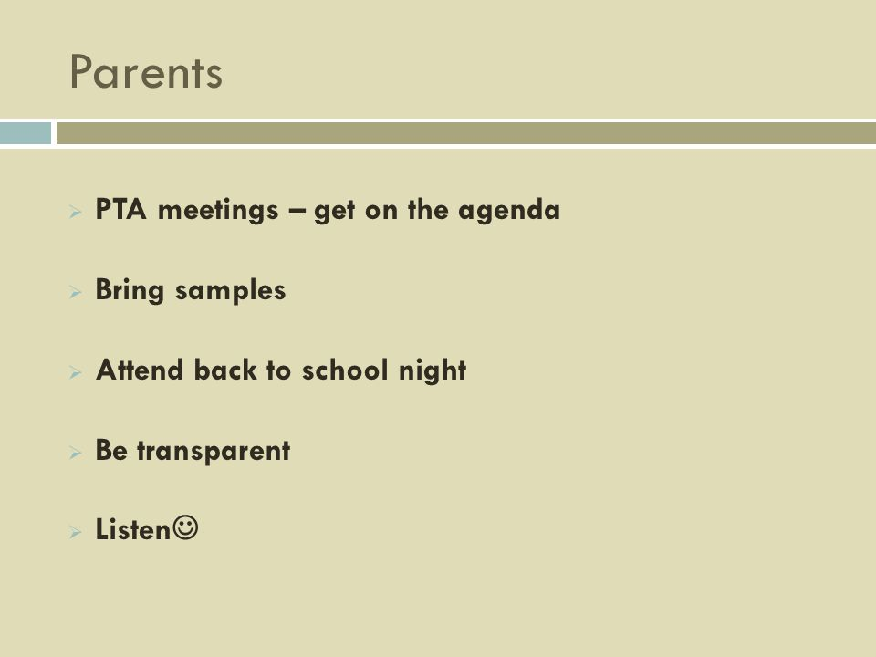 Parents PTA meetings – get on the agenda Bring samples Attend back to school night Be transparent Listen