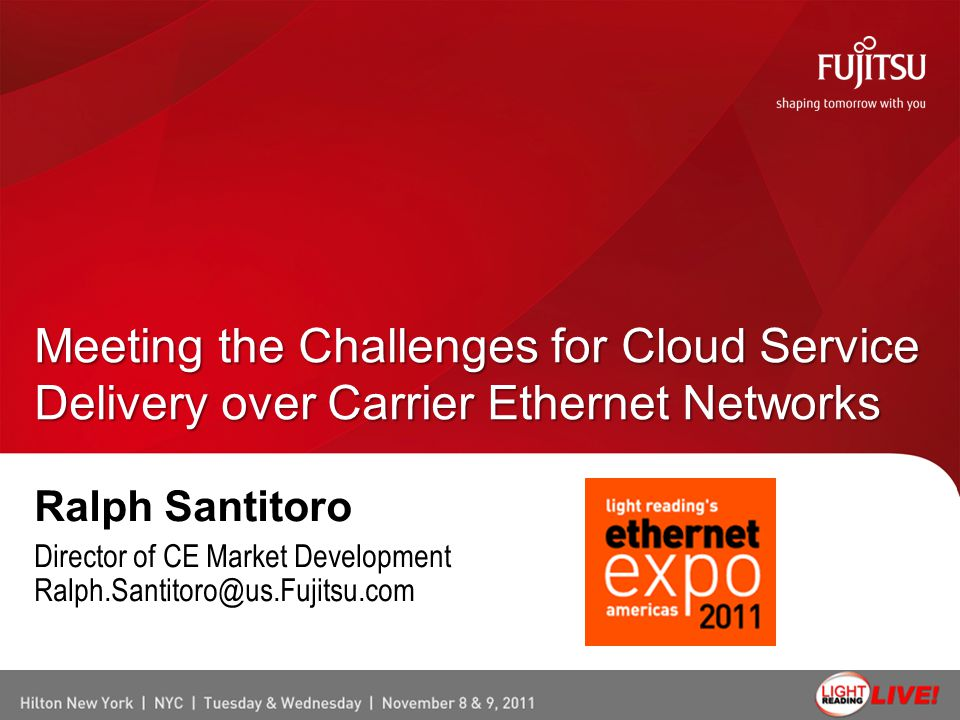 Ralph Santitoro Director of CE Market Development Ralph.Santitoro@us.Fujitsu.com Meeting the Challenges for Cloud Service Delivery over Carrier Ethern