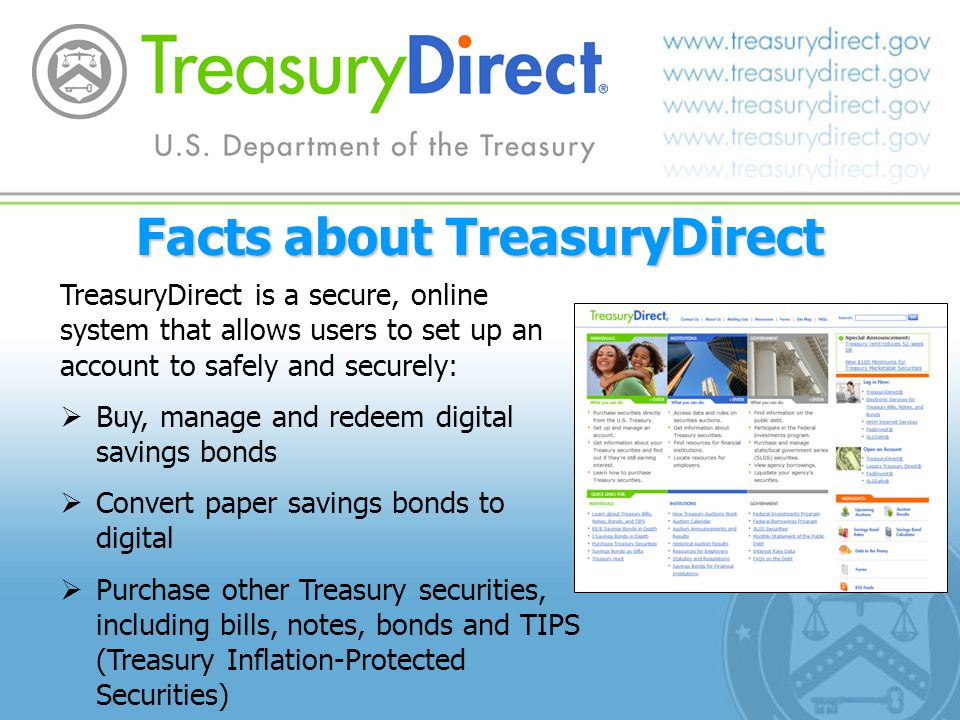 Facts about TreasuryDirect TreasuryDirect is a secure, online system that allows users to set up an account to safely and securely: Buy, manage and re