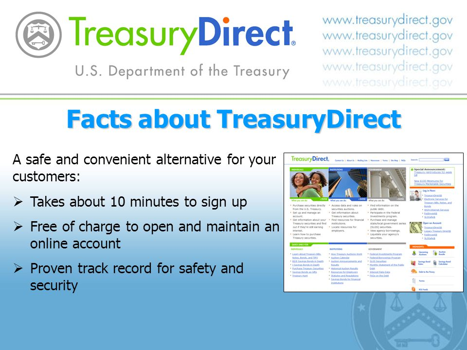 Facts about TreasuryDirect A safe and convenient alternative for your customers: Takes about 10 minutes to sign up Free of charge to open and maintain