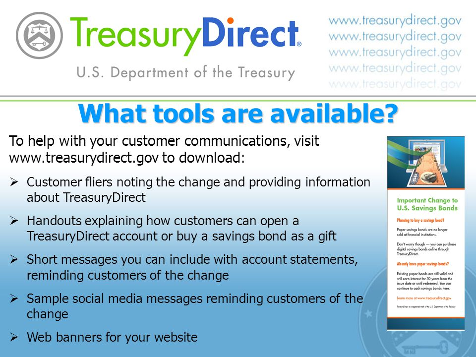 To help with your customer communications, visit www.treasurydirect.gov to download: Customer fliers noting the change and providing information about