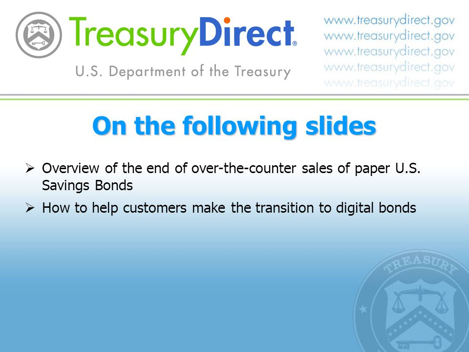 On the following slides Overview of the end of over-the-counter sales of paper U.S. Savings Bonds How to help customers make the transition to digital