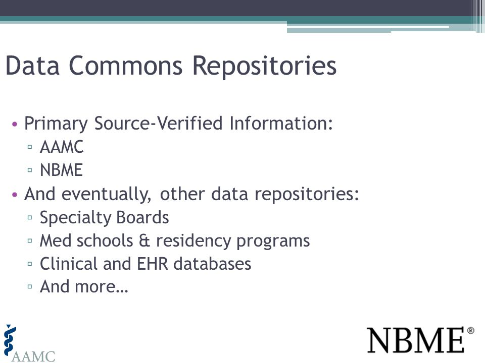 Data Commons Repositories Primary Source-Verified Information: AAMC NBME And eventually, other data repositories: Specialty Boards Med schools & residency programs Clinical and EHR databases And more…