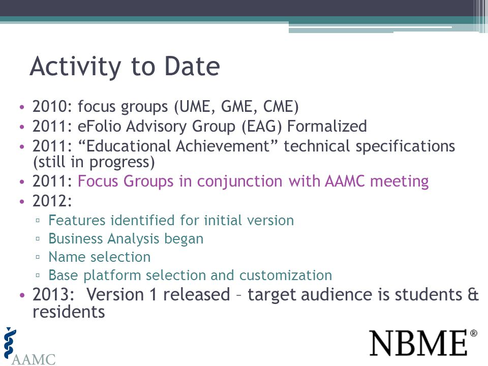Activity to Date 2010: focus groups (UME, GME, CME) 2011: eFolio Advisory Group (EAG) Formalized 2011: Educational Achievement technical specifications (still in progress) 2011: Focus Groups in conjunction with AAMC meeting 2012: Features identified for initial version Business Analysis began Name selection Base platform selection and customization 2013: Version 1 released – target audience is students & residents