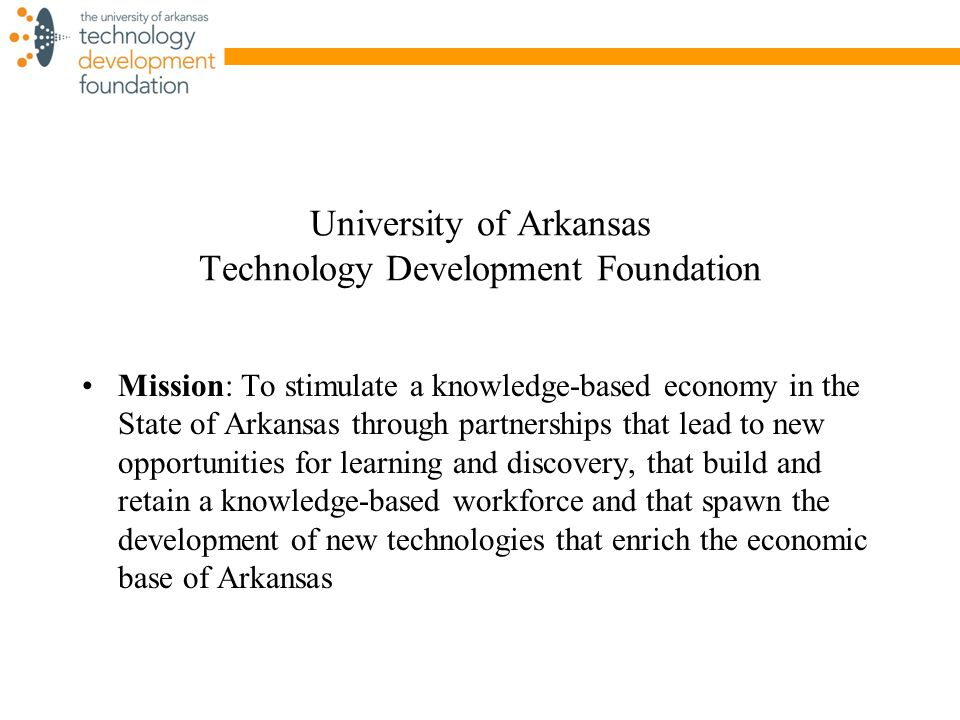 University of Arkansas Technology Development Foundation Mission: To stimulate a knowledge-based economy in the State of Arkansas through partnerships that lead to new opportunities for learning and discovery, that build and retain a knowledge-based workforce and that spawn the development of new technologies that enrich the economic base of Arkansas