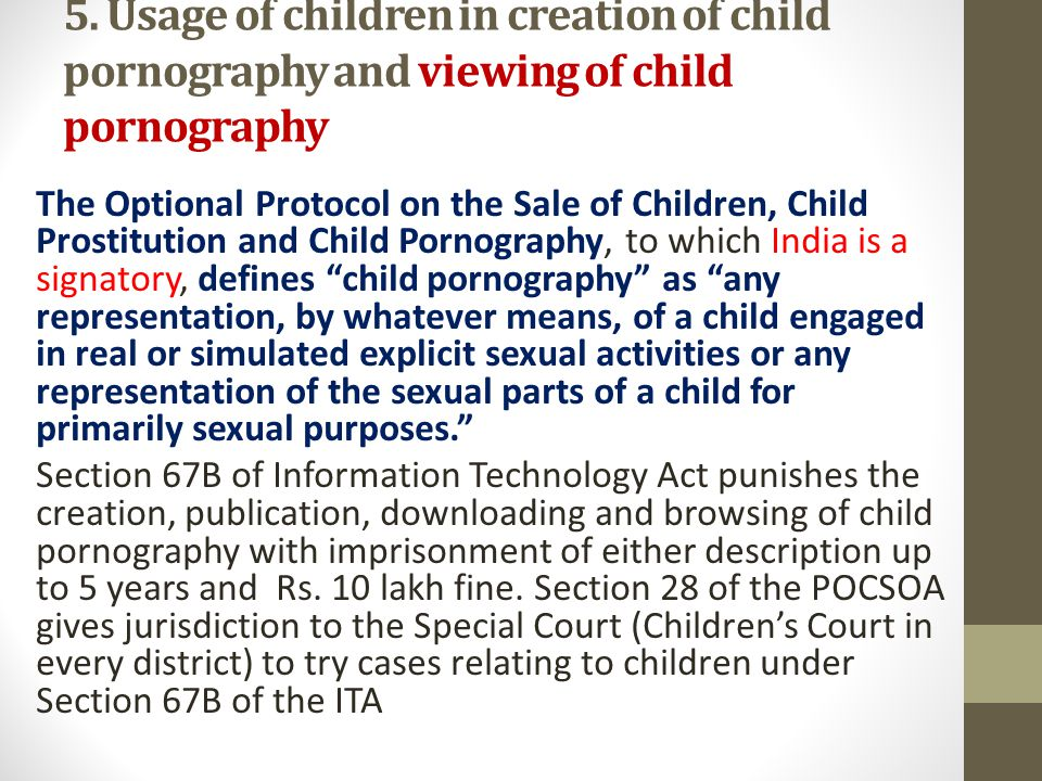 Section 13 of the Protection of Children against Sexual Offences Act 2012 (POCSOA) punishes the using of a child in any form of media for the purposes of sexual gratification, including representation of the sexual organs of a child, usage of a child engaged in real or simulated sexual acts (with or without penetration) the indecent or obscene representation of a child.