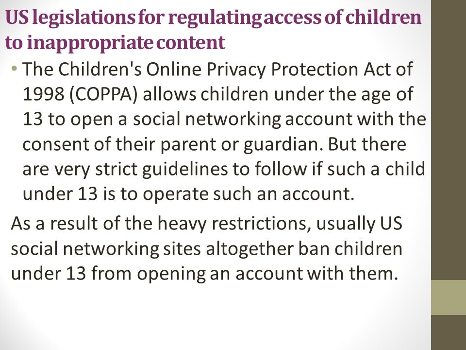 US legislations (continued) The Childrens Internet Protection Act of 2000(CIPA), provides that in order for public schools and libraries to receive federal funds and grants, they must certify that they have installed filtering technology that prevents adults and minors from accessing material deemed harmful to minors in school premises.