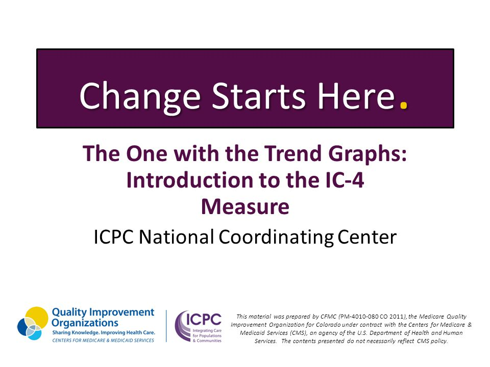 Change Starts Here. The One with the Trend Graphs: Introduction to the IC-4 Measure ICPC National Coordinating Center This material was prepared by CF