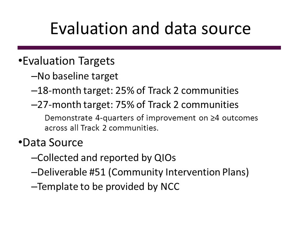 Evaluation and data source Evaluation Targets – No baseline target – 18-month target: 25% of Track 2 communities – 27-month target: 75% of Track 2 com