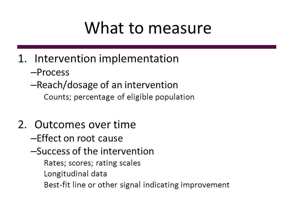 What to measure 1.Intervention implementation – Process – Reach/dosage of an intervention Counts; percentage of eligible population 2.Outcomes over time – Effect on root cause – Success of the intervention Rates; scores; rating scales Longitudinal data Best-fit line or other signal indicating improvement