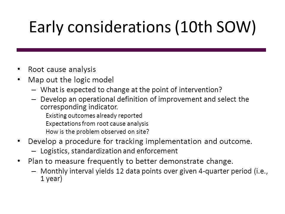 Early considerations (10th SOW) Root cause analysis Map out the logic model – What is expected to change at the point of intervention? – Develop an op