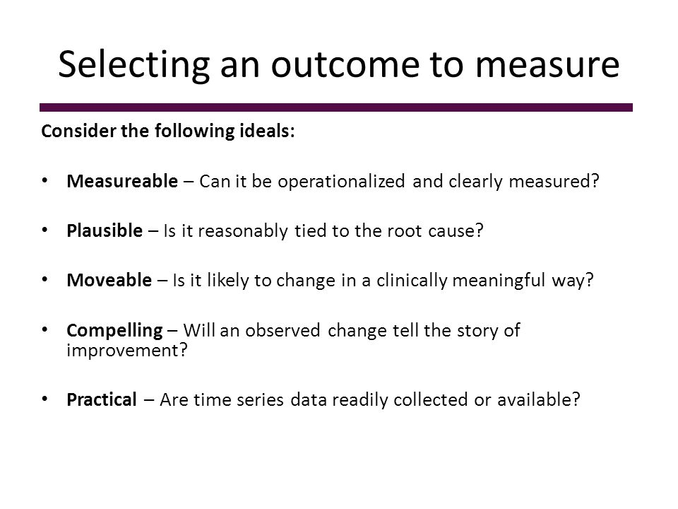 Selecting an outcome to measure Consider the following ideals: Measureable – Can it be operationalized and clearly measured? Plausible – Is it reasona