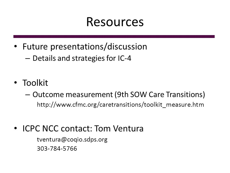 Resources Future presentations/discussion – Details and strategies for IC-4 Toolkit – Outcome measurement (9th SOW Care Transitions) http://www.cfmc.org/caretransitions/toolkit_measure.htm ICPC NCC contact: Tom Ventura tventura@coqio.sdps.org 303-784-5766